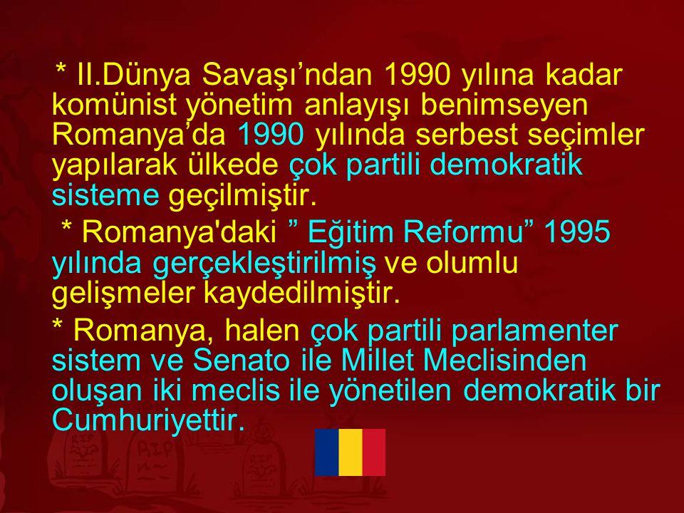 * II.Dünya Savaşı'ndan 1990 yılına kadar komünist yönetim anlayışı benimseyen Romanya'da 1990 yılında serbest seçimler yapılarak ülkede çok partili demokratik sisteme geçilmiştir.