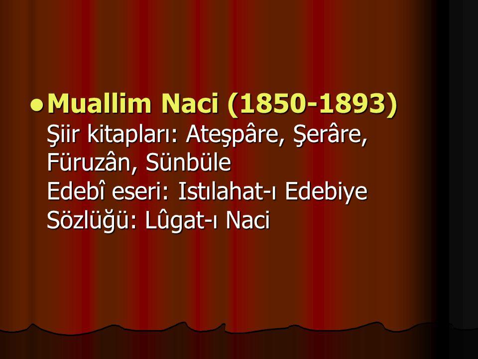 Muallim Naci (1850-1893) Şiir kitapları: Ateşpâre, Şerâre, Füruzân, Sünbüle Edebî eseri: Istılahat-ı Edebiye Sözlüğü: Lûgat-ı Naci