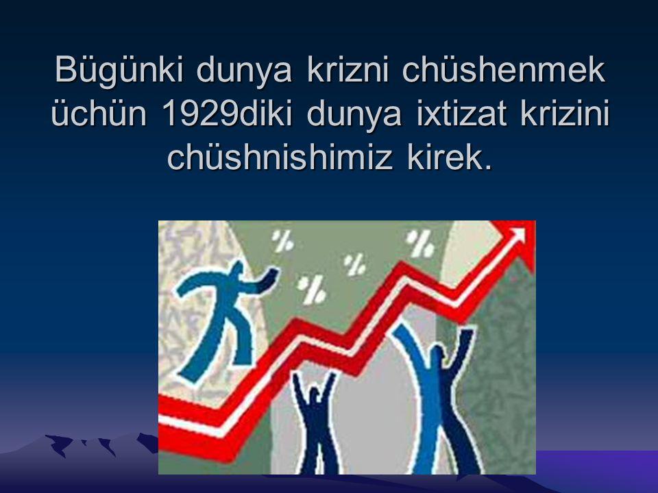 Bügünki dunya krizni chüshenmek üchün 1929diki dunya ixtizat krizini chüshnishimiz kirek.