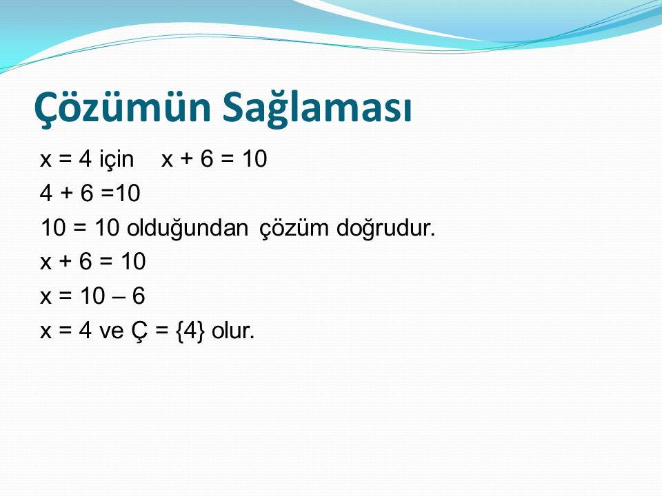 Çözümün Sağlaması x = 4 için x + 6 = 10 4 + 6 =10 10 = 10 olduğundan çözüm doğrudur.