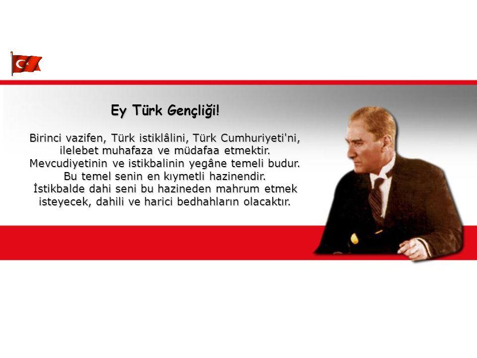 Ey Türk Gençliği! Birinci vazifen, Türk istiklâlini, Türk Cumhuriyeti ni, ilelebet muhafaza ve müdafaa etmektir.