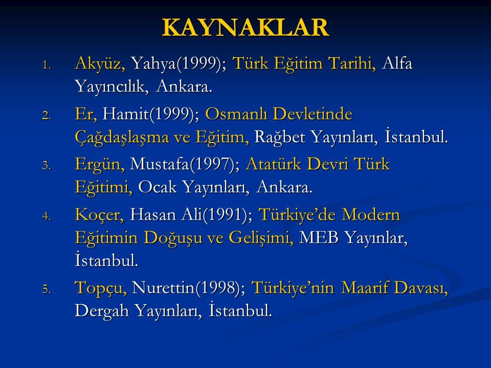 KAYNAKLAR Akyüz, Yahya(1999); Türk Eğitim Tarihi, Alfa Yayıncılık, Ankara.