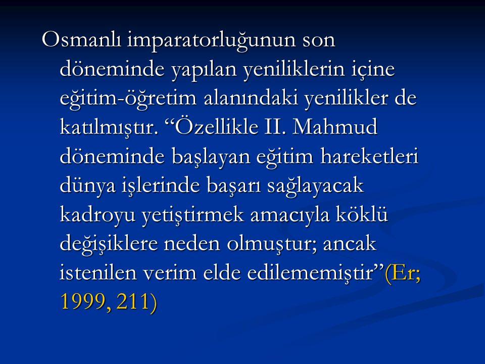 Osmanlı imparatorluğunun son döneminde yapılan yeniliklerin içine eğitim-öğretim alanındaki yenilikler de katılmıştır.