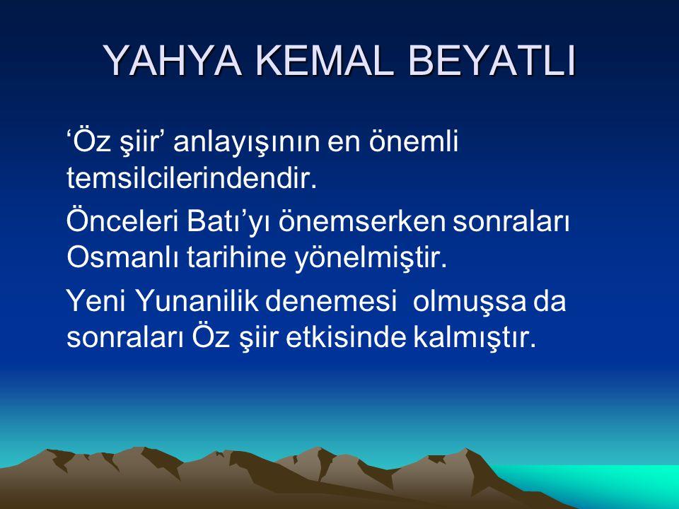 YAHYA KEMAL BEYATLI 'Öz şiir' anlayışının en önemli temsilcilerindendir. Önceleri Batı'yı önemserken sonraları Osmanlı tarihine yönelmiştir.