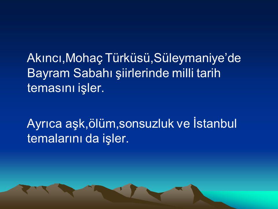 Akıncı,Mohaç Türküsü,Süleymaniye'de Bayram Sabahı şiirlerinde milli tarih temasını işler.