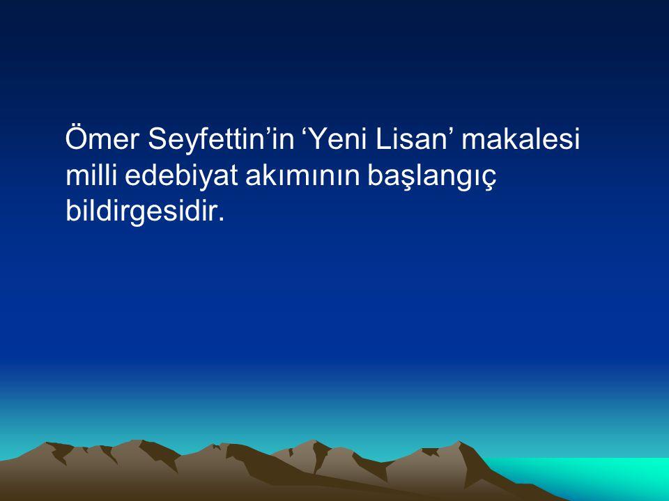 Ömer Seyfettin'in 'Yeni Lisan' makalesi milli edebiyat akımının başlangıç bildirgesidir.