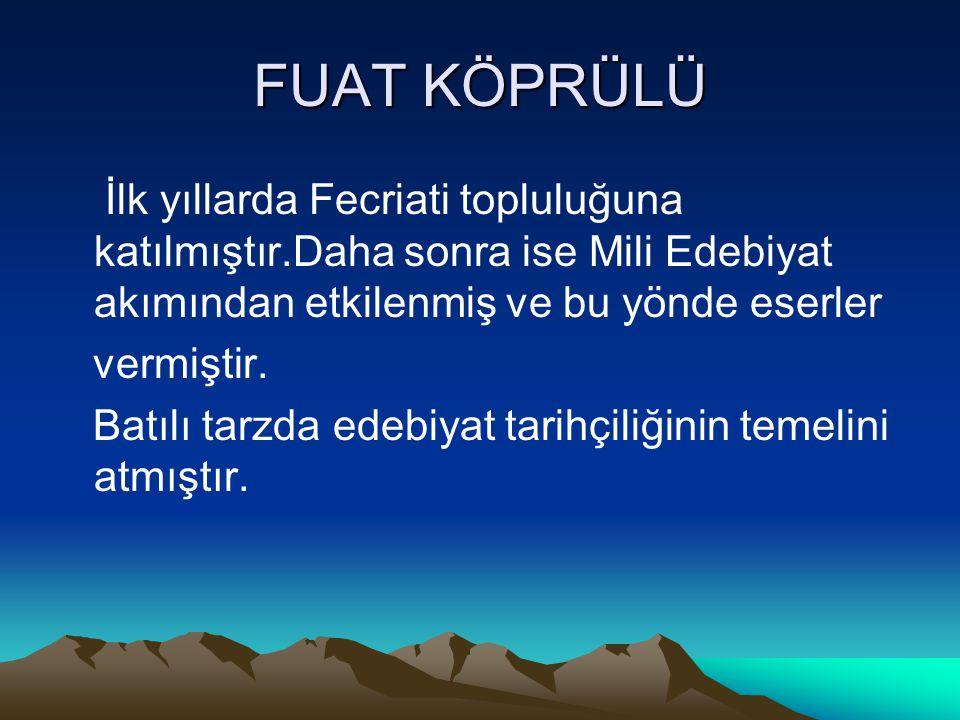 FUAT KÖPRÜLÜ İlk yıllarda Fecriati topluluğuna katılmıştır.Daha sonra ise Mili Edebiyat akımından etkilenmiş ve bu yönde eserler.