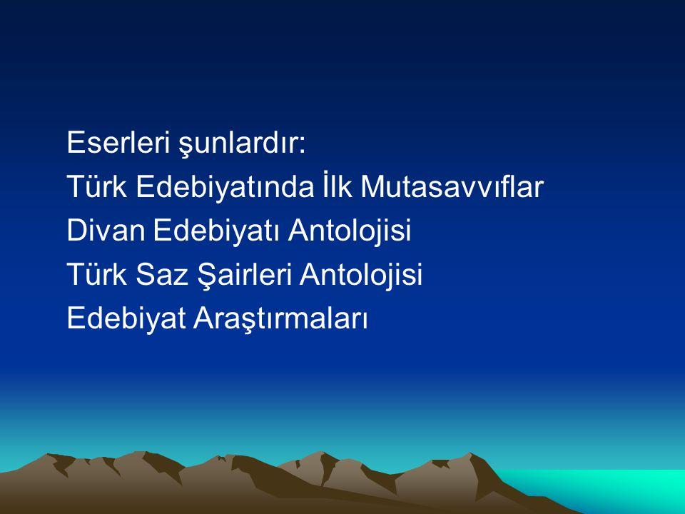 Eserleri şunlardır: Türk Edebiyatında İlk Mutasavvıflar. Divan Edebiyatı Antolojisi. Türk Saz Şairleri Antolojisi.