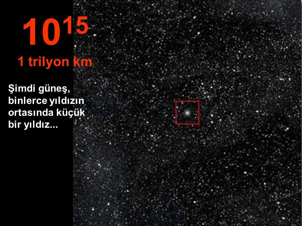 1015 1 trilyon km Şimdi güneş, binlerce yıldızın ortasında küçük bir yıldız...