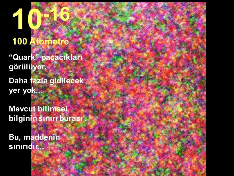 10-16 100 Atometre Quark paçacıkları görülüyor.