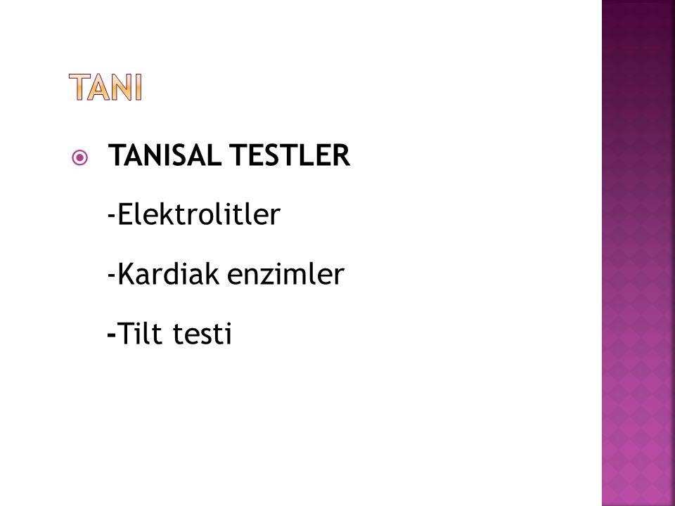 TANI TANISAL TESTLER -Elektrolitler -Kardiak enzimler -Tilt testi