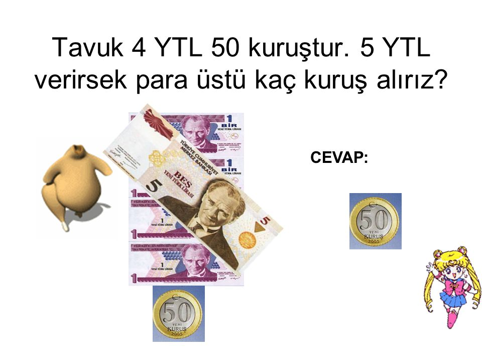 Tavuk 4 YTL 50 kuruştur. 5 YTL verirsek para üstü kaç kuruş alırız