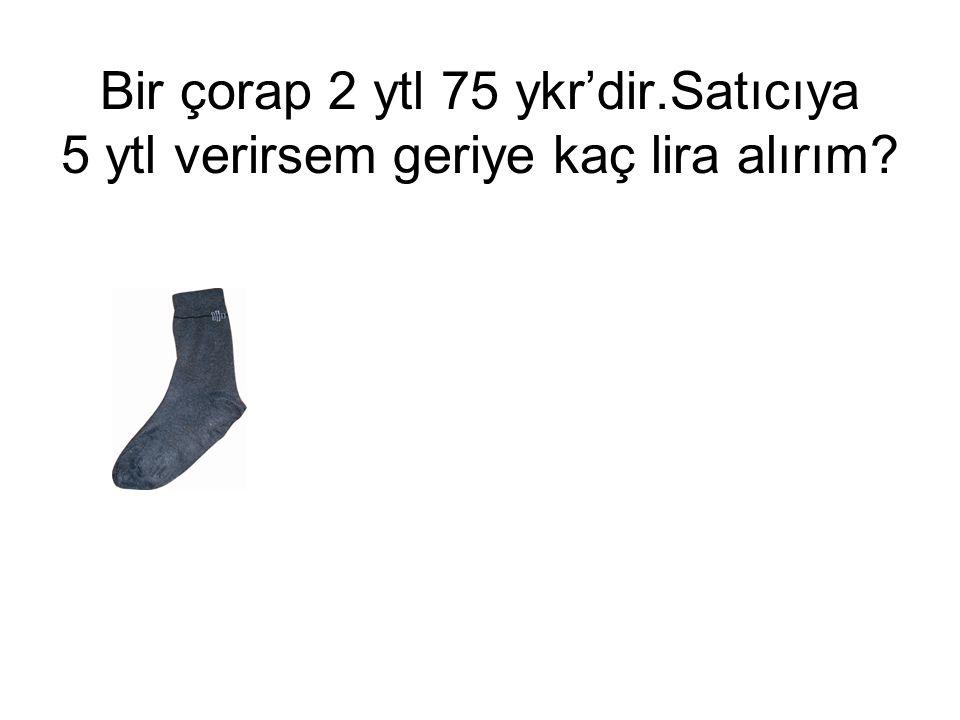 Bir çorap 2 ytl 75 ykr'dir.Satıcıya 5 ytl verirsem geriye kaç lira alırım