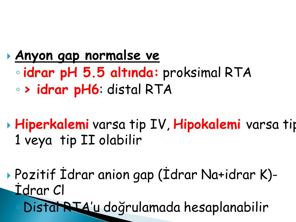 Anyon gap normalse ve idrar pH 5.5 altında: proksimal RTA. > idrar pH6: distal RTA.