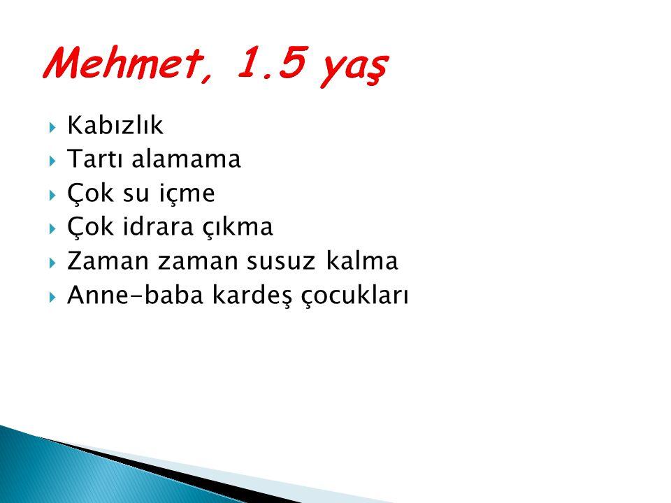 Mehmet, 1.5 yaş Kabızlık Tartı alamama Çok su içme Çok idrara çıkma