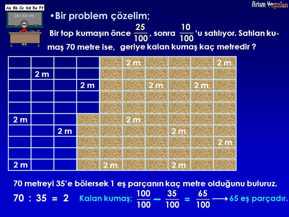 Bir problem çözelim; 70 : 35 = 2 = Bir top kumaşın önce , sonra