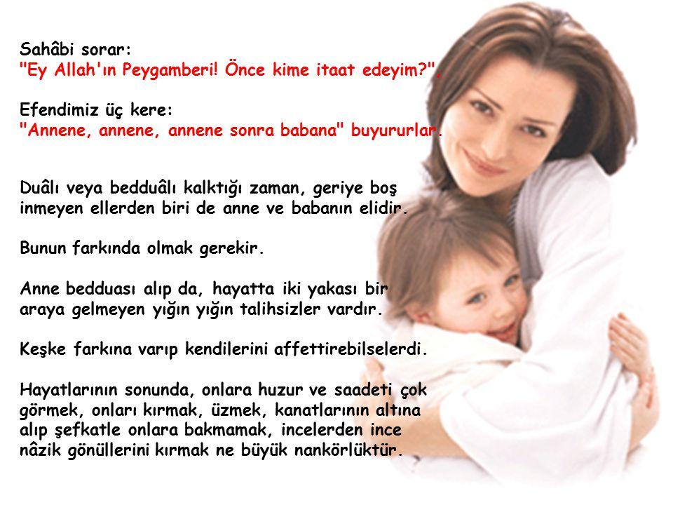 Sahâbi sorar: Ey Allah ın Peygamberi! Önce kime itaat edeyim , Efendimiz üç kere: Annene, annene, annene sonra babana buyururlar.