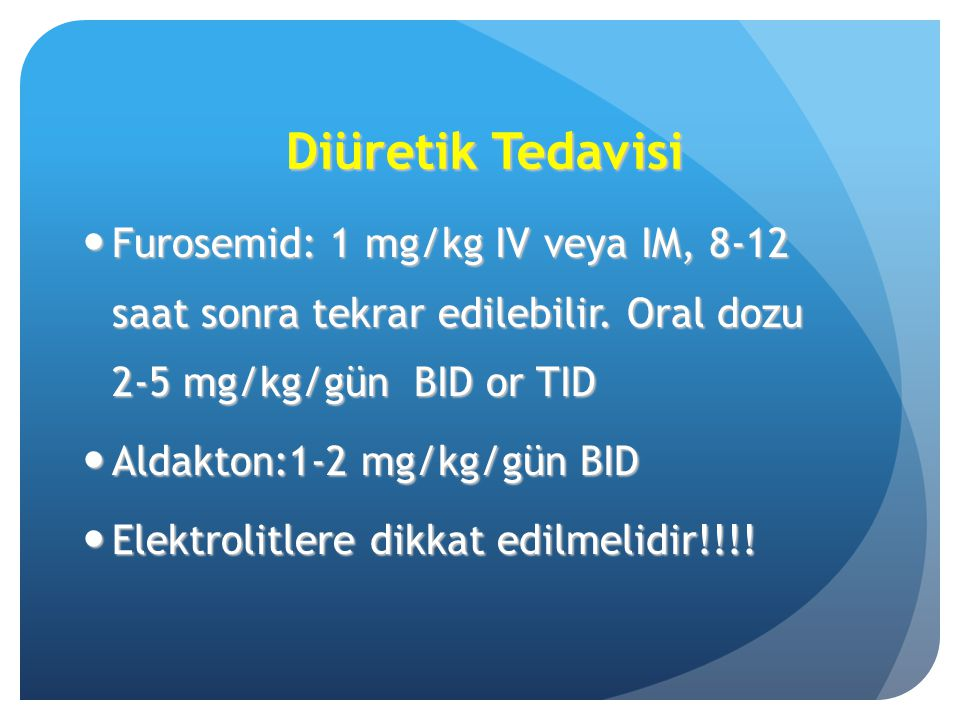 Diüretik Tedavisi Furosemid: 1 mg/kg IV veya IM, 8-12 saat sonra tekrar edilebilir. Oral dozu 2-5 mg/kg/gün BID or TID.