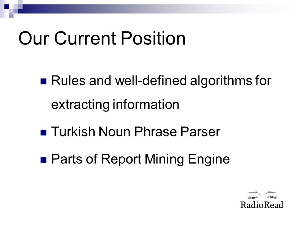 Our Current Position Rules and well-defined algorithms for extracting information. Turkish Noun Phrase Parser.