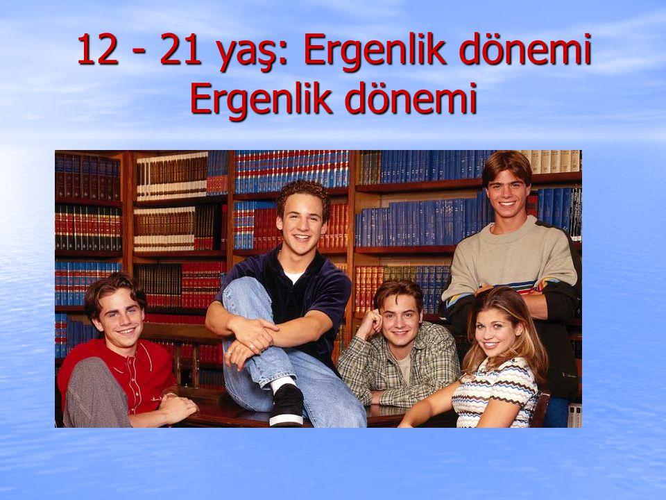 12 - 21 yaş: Ergenlik dönemi Ergenlik dönemi