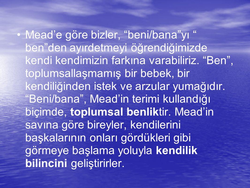 Mead'e göre bizler, beni/bana yı ben den ayırdetmeyi öğrendiğimizde kendi kendimizin farkına varabiliriz.