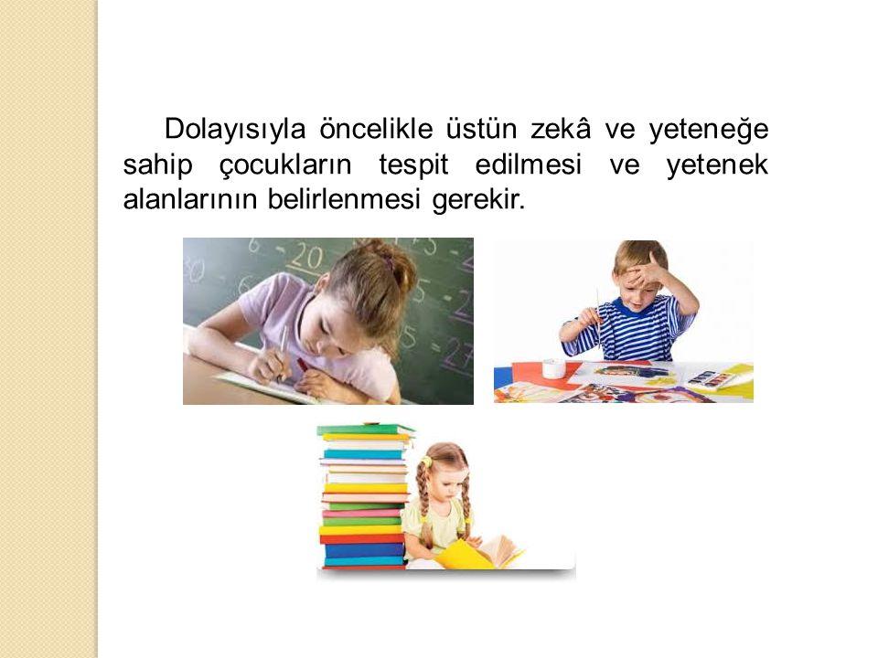 Dolayısıyla öncelikle üstün zekâ ve yeteneğe sahip çocukların tespit edilmesi ve yetenek alanlarının belirlenmesi gerekir.