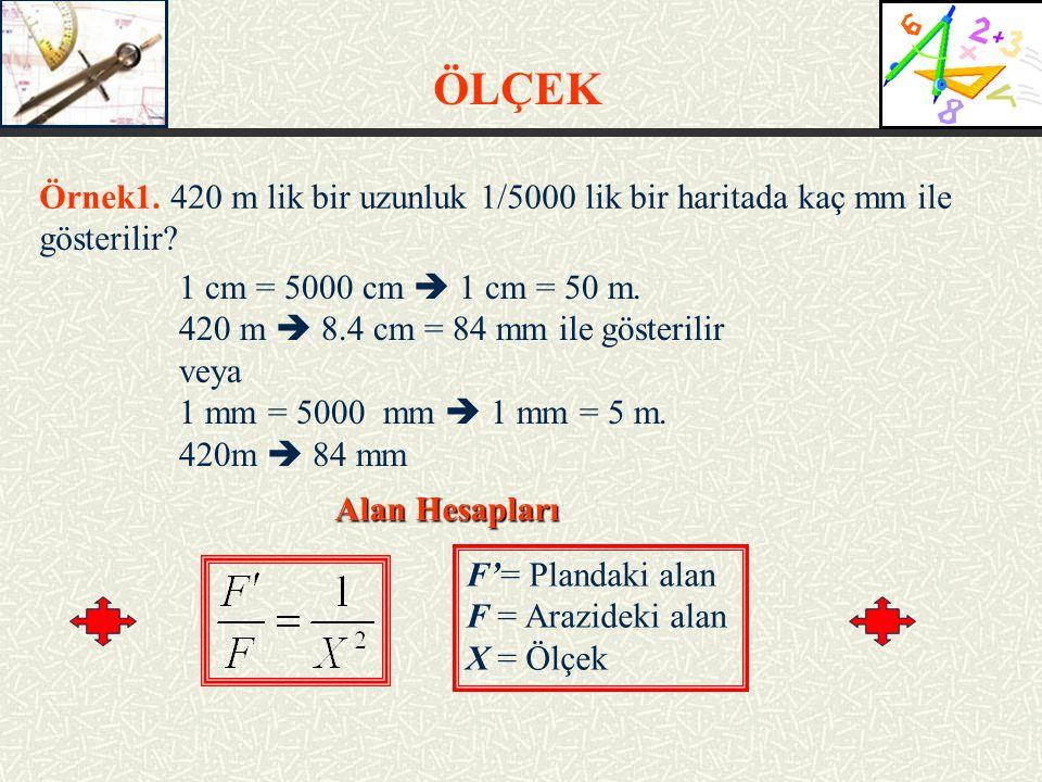 ÖLÇEK Örnek1. 420 m lik bir uzunluk 1/5000 lik bir haritada kaç mm ile gösterilir 1 cm = 5000 cm  1 cm = 50 m.
