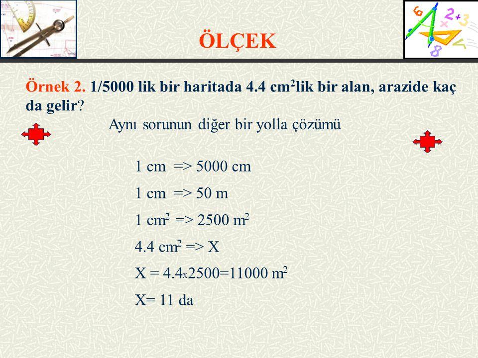 ÖLÇEK Örnek 2. 1/5000 lik bir haritada 4.4 cm2lik bir alan, arazide kaç da gelir Aynı sorunun diğer bir yolla çözümü.