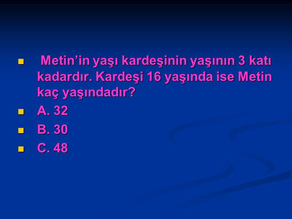 Metin'in yaşı kardeşinin yaşının 3 katı kadardır