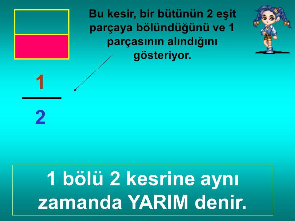 1 bölü 2 kesrine aynı zamanda YARIM denir.