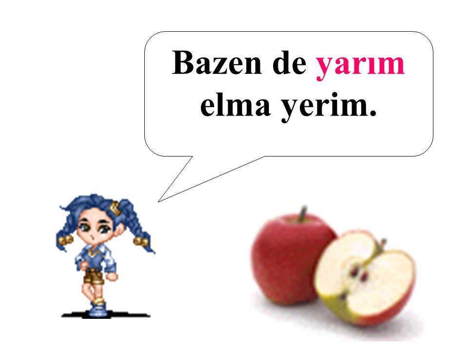 Bazen de yarım elma yerim.