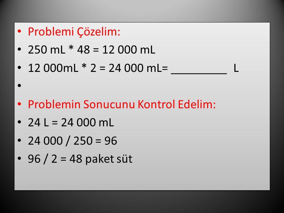 Problemi Çözelim: 250 mL * 48 = 12 000 mL. 12 000mL * 2 = 24 000 mL= _________ L. Problemin Sonucunu Kontrol Edelim: