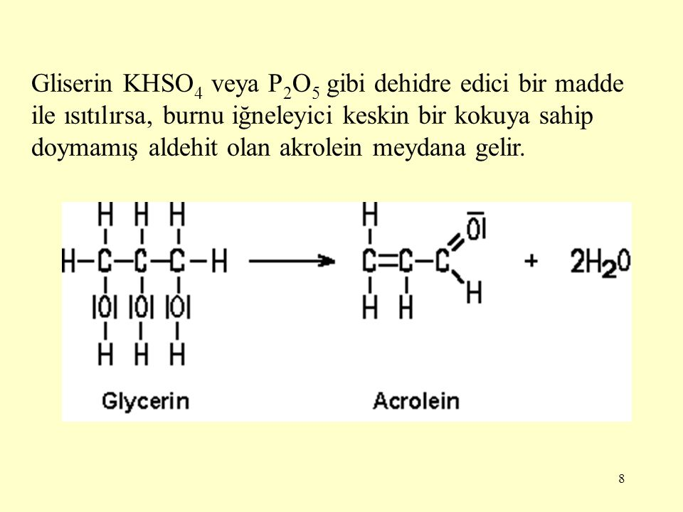 Gliserin KHSO4 veya P2O5 gibi dehidre edici bir madde ile ısıtılırsa, burnu iğneleyici keskin bir kokuya sahip doymamış aldehit olan akrolein meydana gelir.