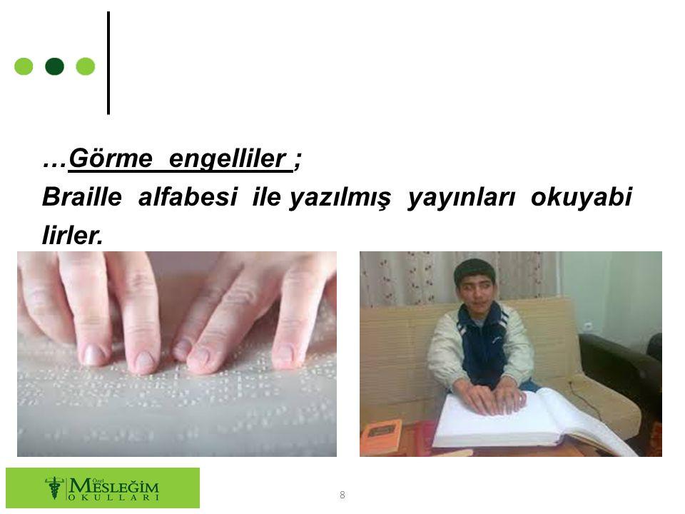 …Görme engelliler ; Braille alfabesi ile yazılmış yayınları okuyabi lirler.