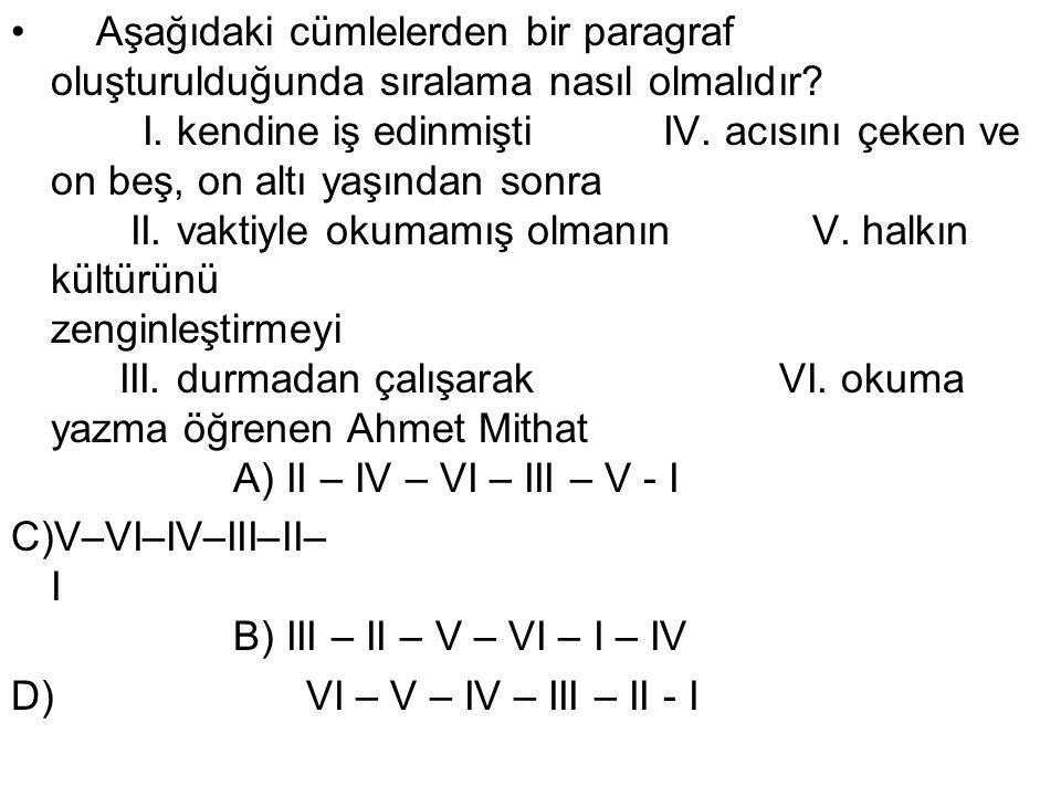 Aşağıdaki cümlelerden bir paragraf oluşturulduğunda sıralama nasıl olmalıdır I. kendine iş edinmişti IV. acısını çeken ve on beş, on altı yaşından sonra II. vaktiyle okumamış olmanın V. halkın kültürünü zenginleştirmeyi III. durmadan çalışarak VI. okuma yazma öğrenen Ahmet Mithat A) II – IV – VI – III – V - I