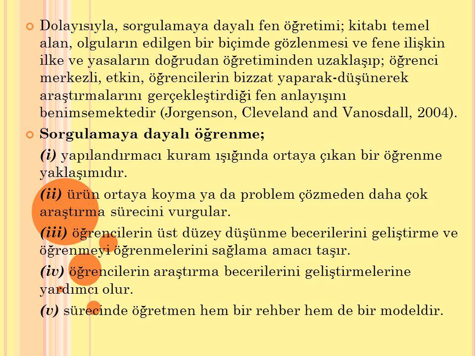 Dolayısıyla, sorgulamaya dayalı fen öğretimi; kitabı temel alan, olguların edilgen bir biçimde gözlenmesi ve fene ilişkin ilke ve yasaların doğrudan öğretiminden uzaklaşıp; öğrenci merkezli, etkin, öğrencilerin bizzat yaparak-düşünerek araştırmalarını gerçekleştirdiği fen anlayışını benimsemektedir (Jorgenson, Cleveland and Vanosdall, 2004).