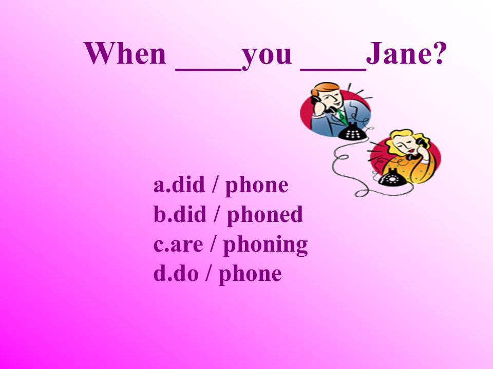When ____you ____Jane did / phone did / phoned are / phoning