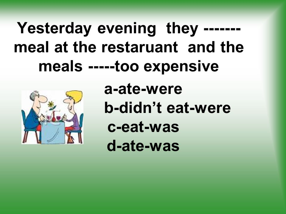 Yesterday evening they -------meal at the restaruant and the meals -----too expensive