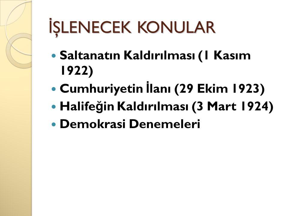 İŞLENECEK KONULAR Saltanatın Kaldırılması (1 Kasım 1922)