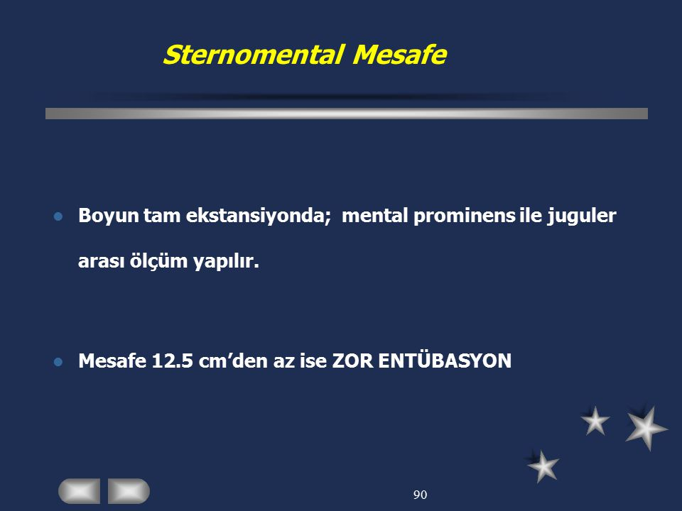 Sternomental Mesafe Boyun tam ekstansiyonda; mental prominens ile juguler arası ölçüm yapılır. Mesafe 12.5 cm'den az ise ZOR ENTÜBASYON.