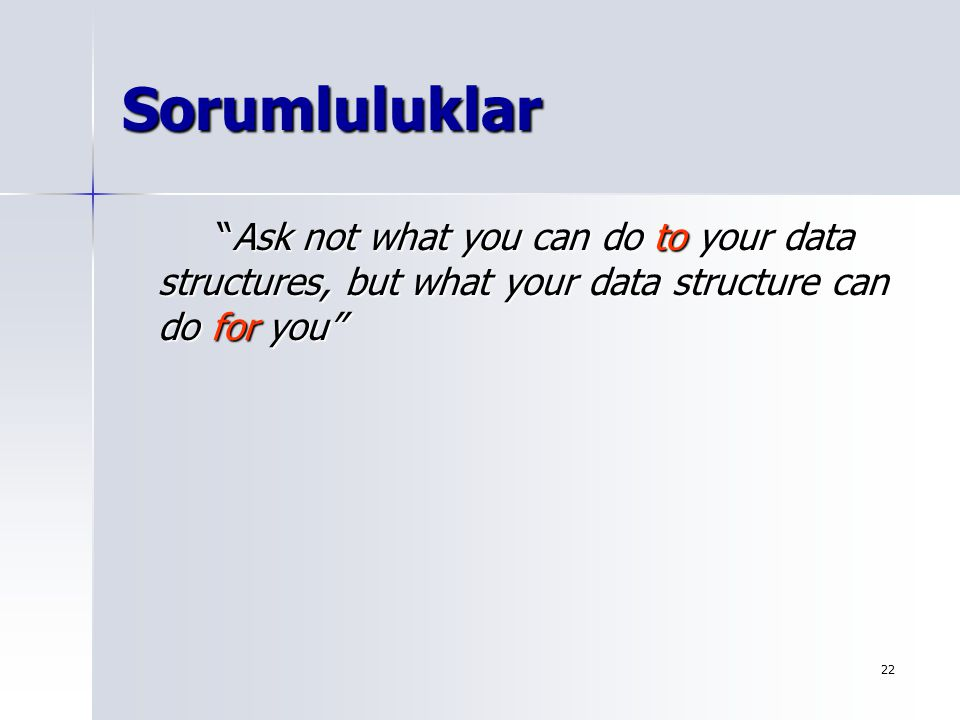 Sorumluluklar Ask not what you can do to your data structures, but what your data structure can do for you