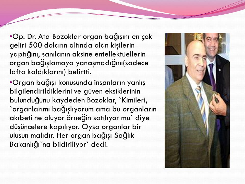 Op. Dr. Ata Bozoklar organ bağışını en çok geliri 500 doların altında olan kişilerin yaptığını, sanılanın aksine entellektüellerin organ bağışlamaya yanaşmadığını(sadece lafta kaldıklarını) belirtti.