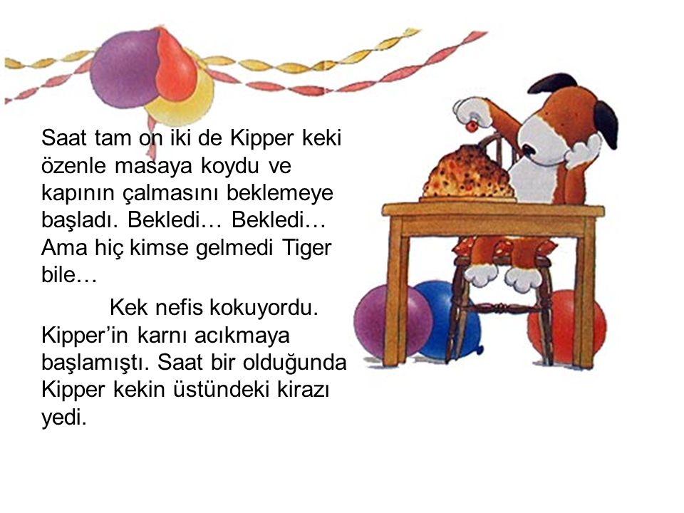 Saat tam on iki de Kipper keki özenle masaya koydu ve kapının çalmasını beklemeye başladı. Bekledi… Bekledi… Ama hiç kimse gelmedi Tiger bile…