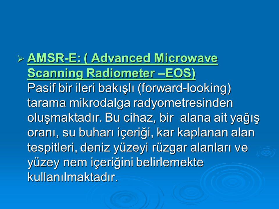 AMSR-E: ( Advanced Microwave Scanning Radiometer –EOS) Pasif bir ileri bakışlı (forward-looking) tarama mikrodalga radyometresinden oluşmaktadır.