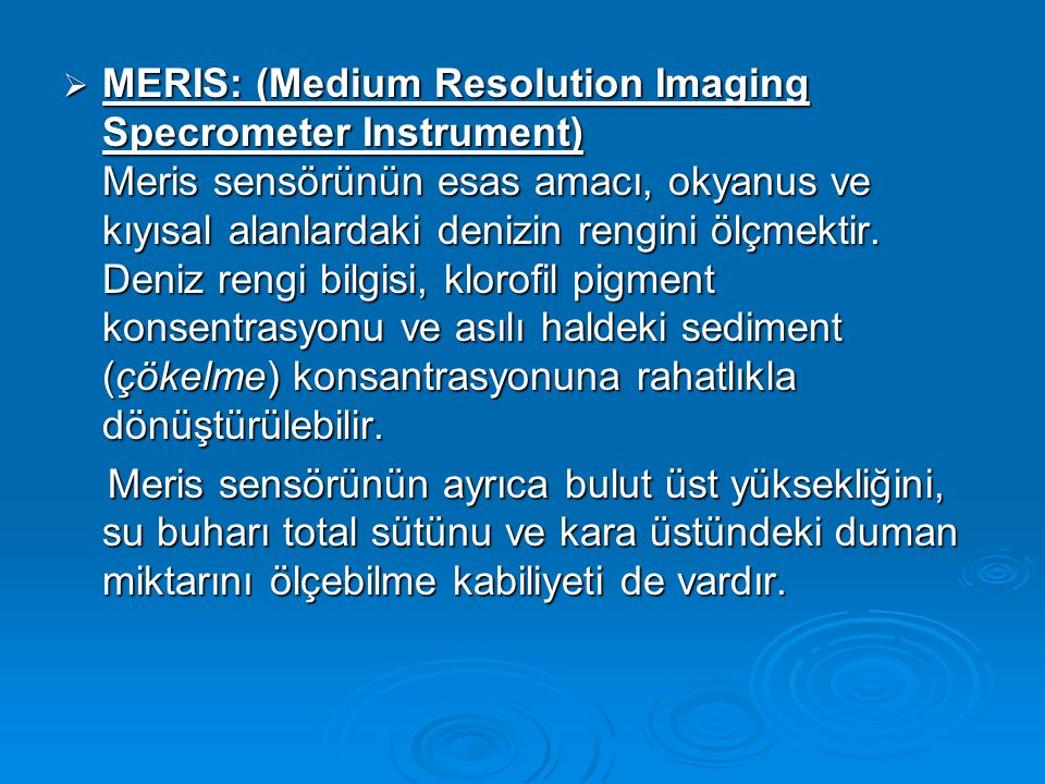 MERIS: (Medium Resolution Imaging Specrometer Instrument) Meris sensörünün esas amacı, okyanus ve kıyısal alanlardaki denizin rengini ölçmektir. Deniz rengi bilgisi, klorofil pigment konsentrasyonu ve asılı haldeki sediment (çökelme) konsantrasyonuna rahatlıkla dönüştürülebilir.