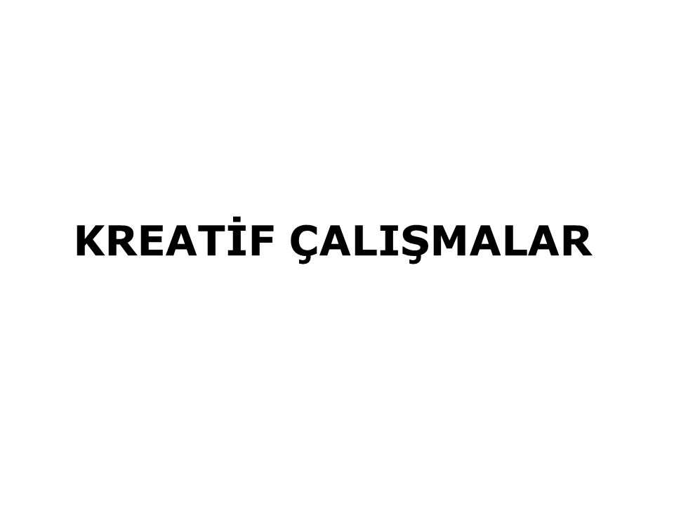 KREATİF ÇALIŞMALAR