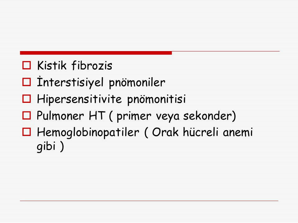 Kistik fibrozis İnterstisiyel pnömoniler. Hipersensitivite pnömonitisi. Pulmoner HT ( primer veya sekonder)