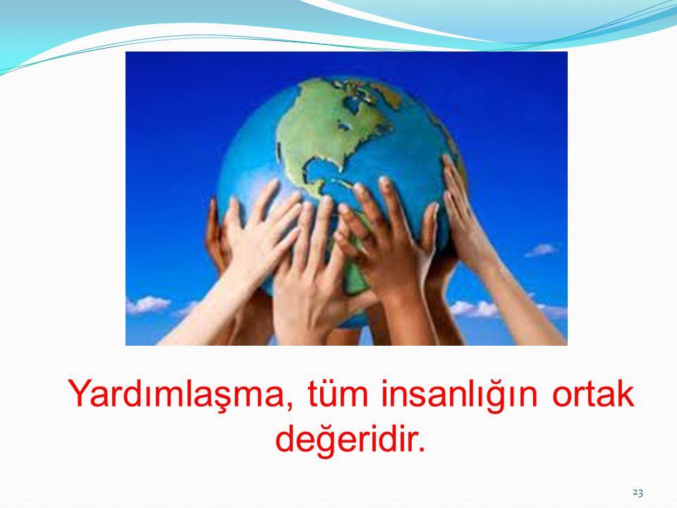 Yardımlaşma, tüm insanlığın ortak değeridir.
