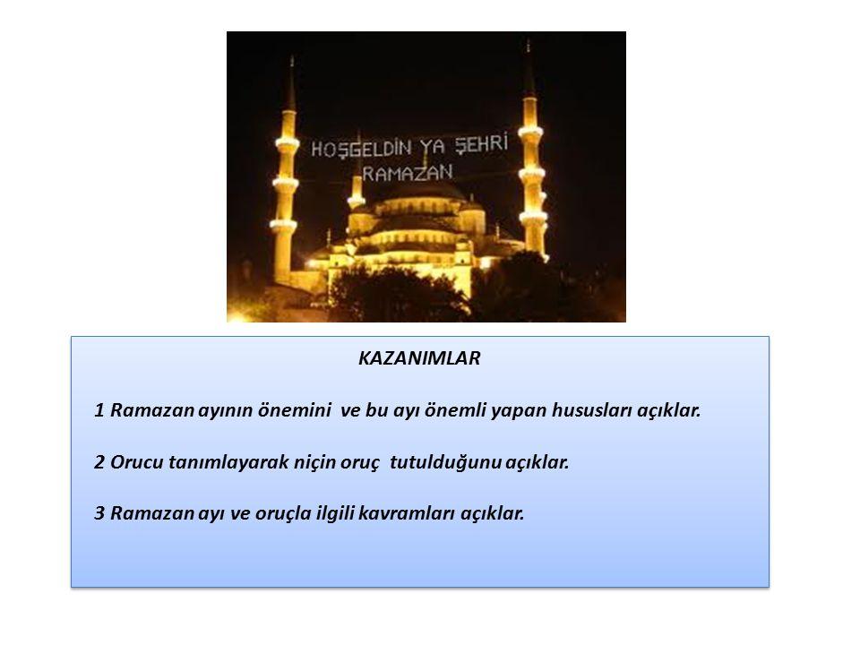 KAZANIMLAR 1 Ramazan ayının önemini ve bu ayı önemli yapan hususları açıklar. 2 Orucu tanımlayarak niçin oruç tutulduğunu açıklar.
