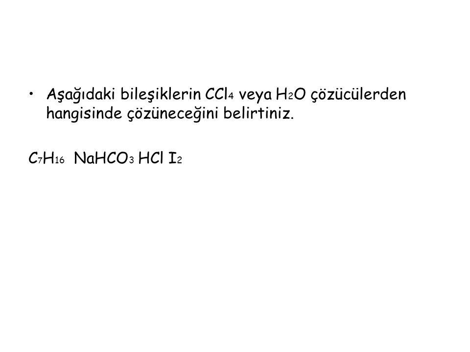 Aşağıdaki bileşiklerin CCl4 veya H2O çözücülerden hangisinde çözüneceğini belirtiniz.